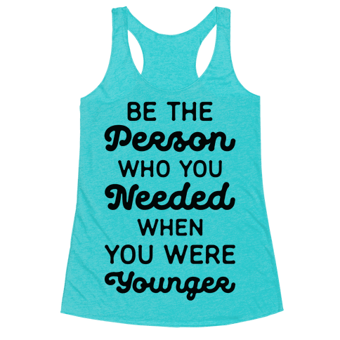 Be the Person Who You Needed When You Were Younger Racerback Tank Top