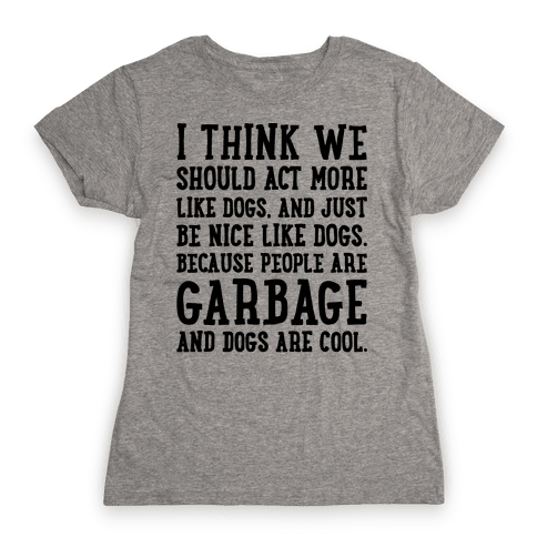 I Think We Should Act More Like Dogs Womens T-Shirt