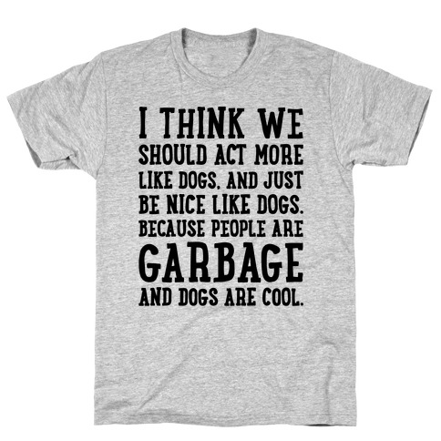 I Think We Should Act More Like Dogs T-Shirt