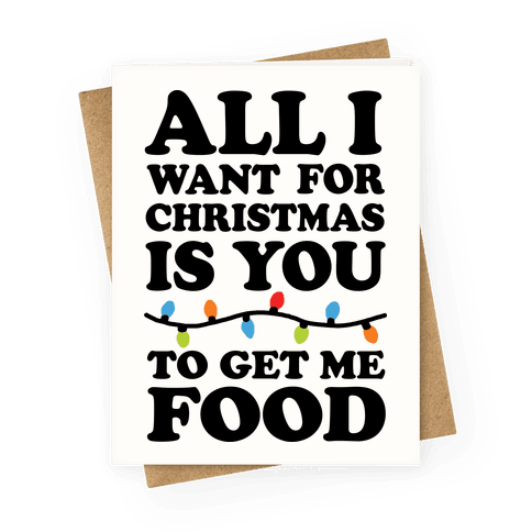 All I Want For Christmas Is You To Get Me Food Greeting Card