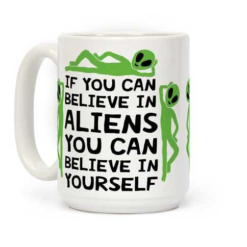 If You Can Believe In Aliens You Can Believe In Yourself Coffee Mug