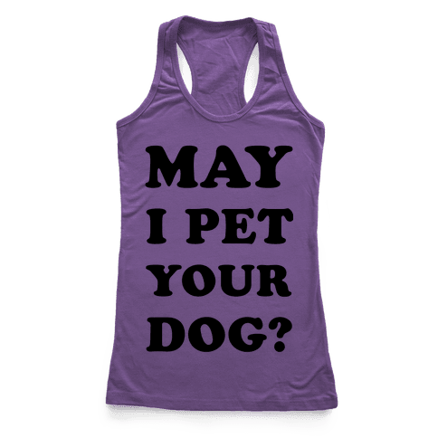 May I Pet Your Dog Racerback Tank Top
