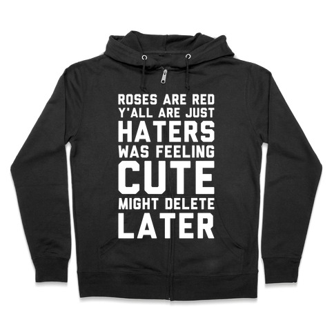 Roses are Red Y'all are Just Haters Was Feeling Cute Might Delete Later Zip Hoodie