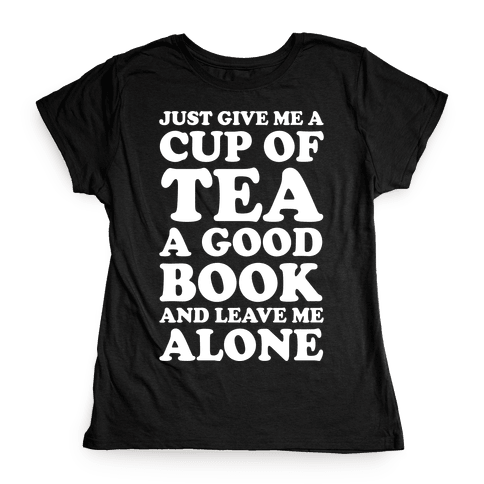 Just Give Me A Cup Of Tea A Good Book And Leave Me Alone Womens T-Shirt
