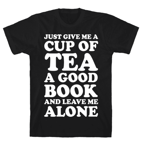 Just Give Me A Cup Of Tea A Good Book And Leave Me Alone Mens T-Shirt