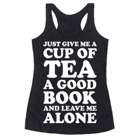 Just Give Me A Cup Of Tea A Good Book And Leave Me Alone Racerback Tank Top