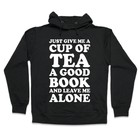 Just Give Me A Cup Of Tea A Good Book And Leave Me Alone Hooded Sweatshirt