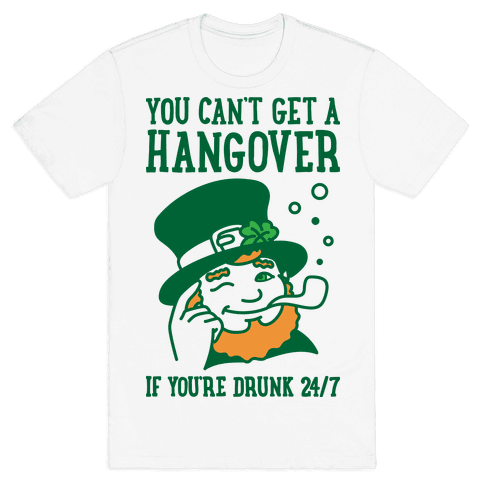 You Can't Get A Hangover If You're Drunk 24/7 Mens T-Shirt