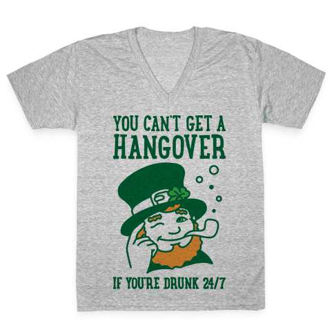 You Can't Get A Hangover If You're Drunk 24/7 V-Neck Tee Shirt