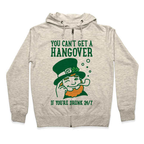 You Can't Get A Hangover If You're Drunk 24/7 Zip Hoodie