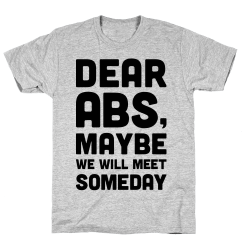 Dear Abs, Maybe We Will Meet Someday Mens/Unisex T-Shirt