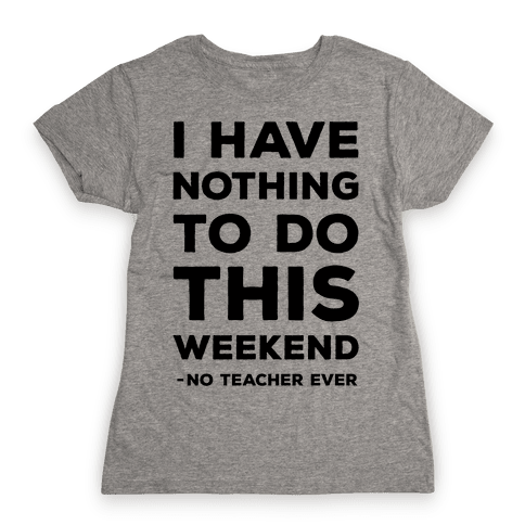 I Have Nothing To Do This Weekend No Teacher Ever Womens T-Shirt