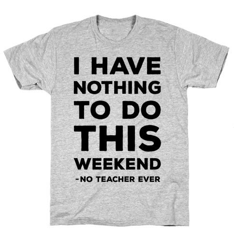 I Have Nothing To Do This Weekend No Teacher Ever Mens T-Shirt