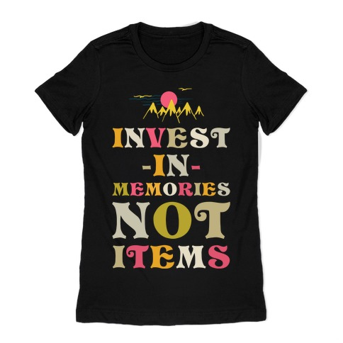 Invest in Memories Not Items Womens T-Shirt