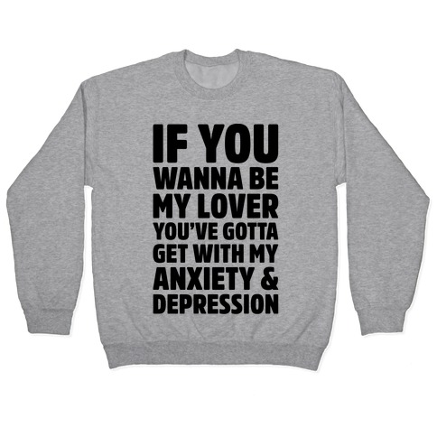 If You Wanna Be My Love You're Gotta Get With My Anxiety & Depression Parody Pullover