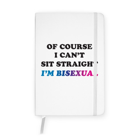 Of Course I Can't Sit Straight I'm Bisexual Notebook