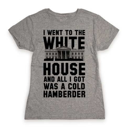 I Went to the White House and all I Got Was A Hamberder Womens T-Shirt
