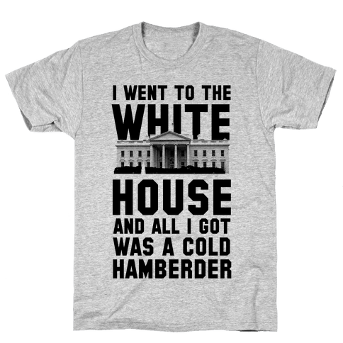 I Went to the White House and all I Got Was A Hamberder Mens T-Shirt
