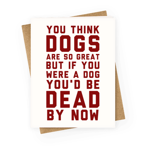 You Think Dogs Are So Great Greeting Card