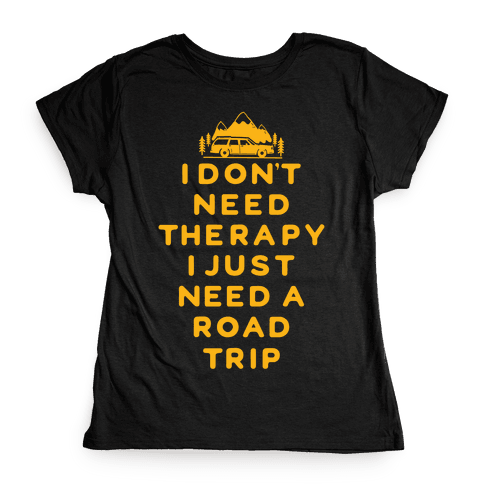 I Don't Need Therapy I Just Need A Road Trip Womens T-Shirt