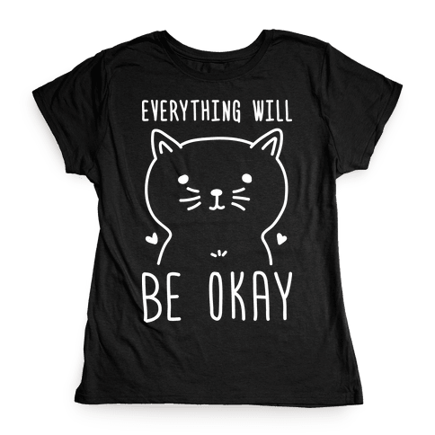 Everything Will Be Okay - Cat Womens T-Shirt