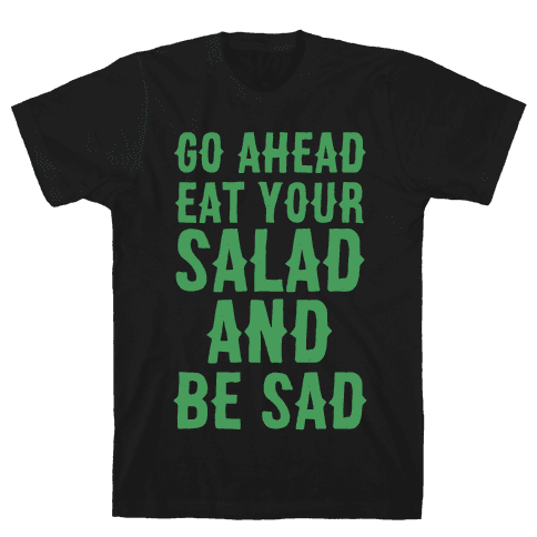 Go Ahead, Eat Your Salad and Be Sad Mens T-Shirt