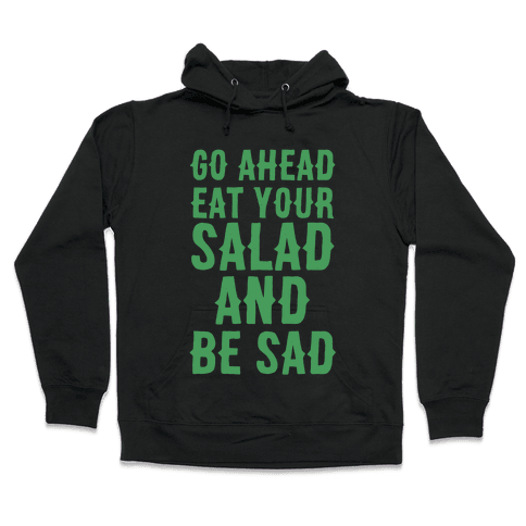 Go Ahead, Eat Your Salad and Be Sad Hooded Sweatshirt