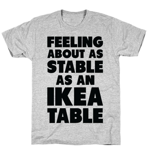 Feeling About as Stable as an Ikea table T-Shirt