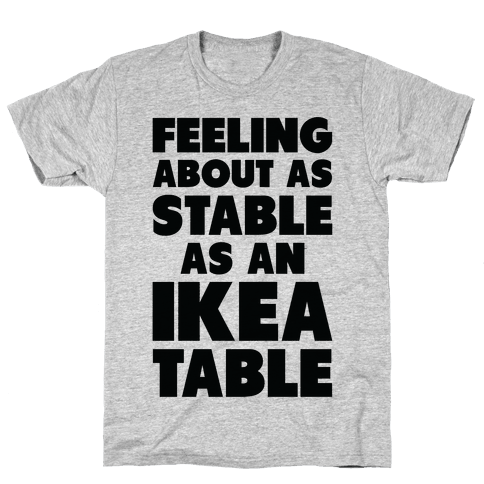 Feeling About as Stable as an Ikea table Mens/Unisex T-Shirt