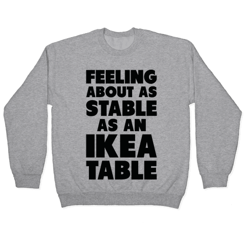 Feeling About as Stable as an Ikea table Pullover