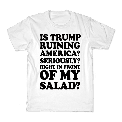 Is Trump Ruining America Seriously Right In Front Of My Salad Kids T-Shirt