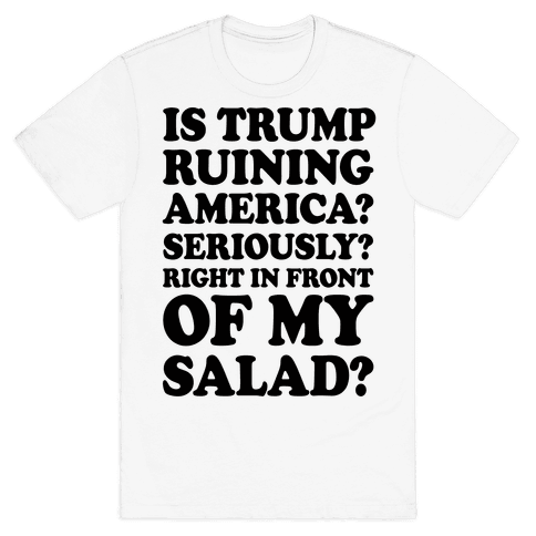 Is Trump Ruining America Seriously Right In Front Of My Salad Mens T-Shirt