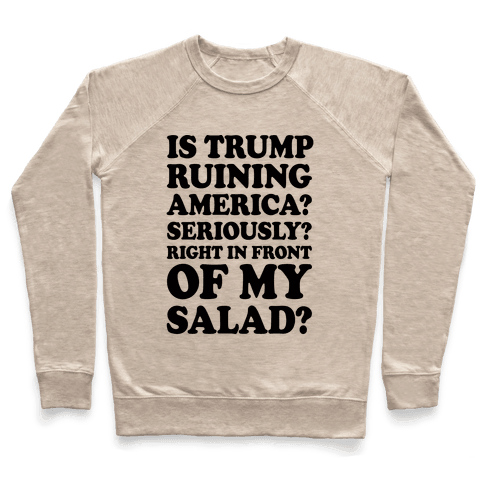 Is Trump Ruining America Seriously Right In Front Of My Salad Pullover