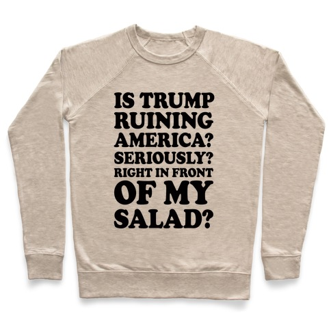fdbf334e Is Trump Ruining America Seriously Right In Front Of My Salad Crewneck  Sweatshirt