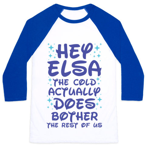 Hey Elsa The Cold Actually Does Bother the Rest of Us Baseball Tee