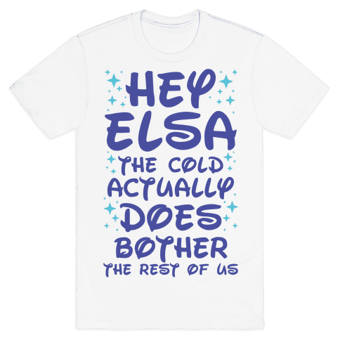 Hey Elsa The Cold Actually Does Bother the Rest of Us Mens T-Shirt
