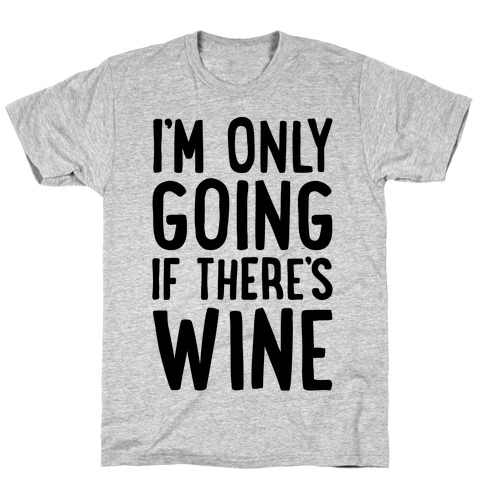 I'm Only Going If There's Wine T-Shirt