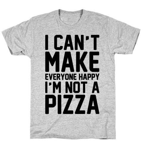 I Can't Make Everyone Happy I'm Not A Pizza T-Shirt