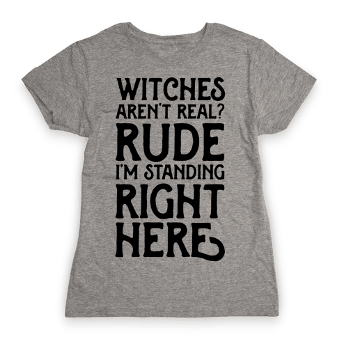 Witches Aren't Real? Rude I'm Standing Right Here Womens T-Shirt