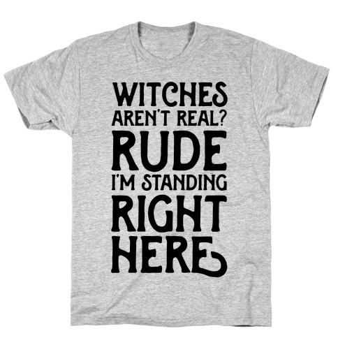 Witches Aren't Real? Rude I'm Standing Right Here T-Shirt