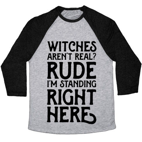 Witches Aren't Real? Rude I'm Standing Right Here Baseball Tee