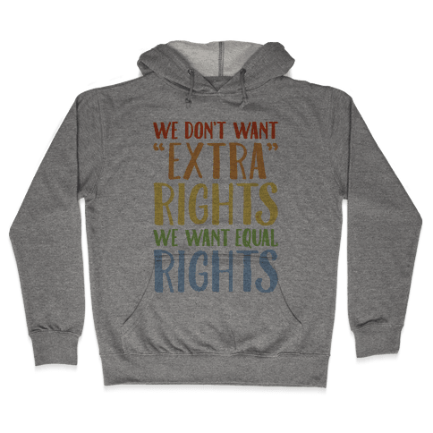 We Don't Want Extra Rights We Want Equal Rights Hooded Sweatshirt