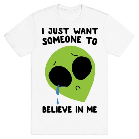 I Just Want Someone To Believe In Me T-Shirt