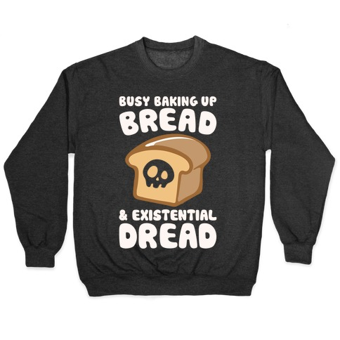 Busy Baking Up Bread & Existential Dread White Print Pullover
