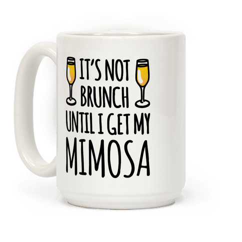 It's Not Brunch Until I Get My Mimosa