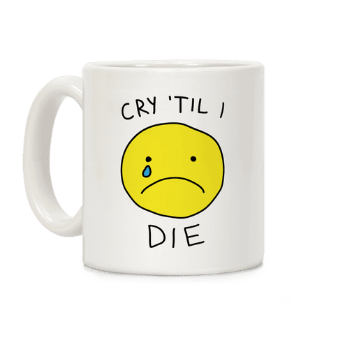 Cry 'Til I Die Coffee Mug