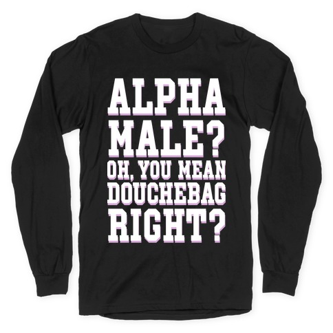 Alpha Male? Oh, You Mean Douchebag right? Long Sleeve T-Shirt