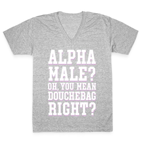 Alpha Male? Oh, You Mean Douchebag right? V-Neck Tee Shirt
