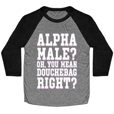 Alpha Male? Oh, You Mean Douchebag right? Baseball Tee
