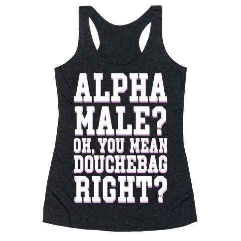 Alpha Male? Oh, You Mean Douchebag right? Racerback Tank Top